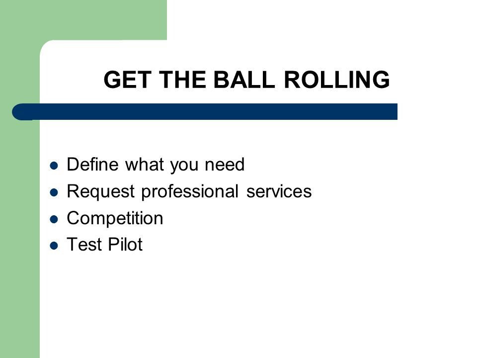 GET THE BALL ROLLING Define what you need Request professional services Competition Test Pilot