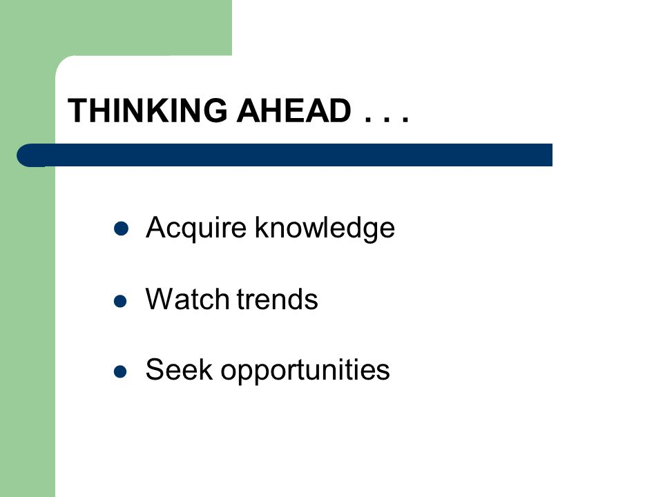 THINKING AHEAD... Acquire knowledge Watch trends Seek opportunities
