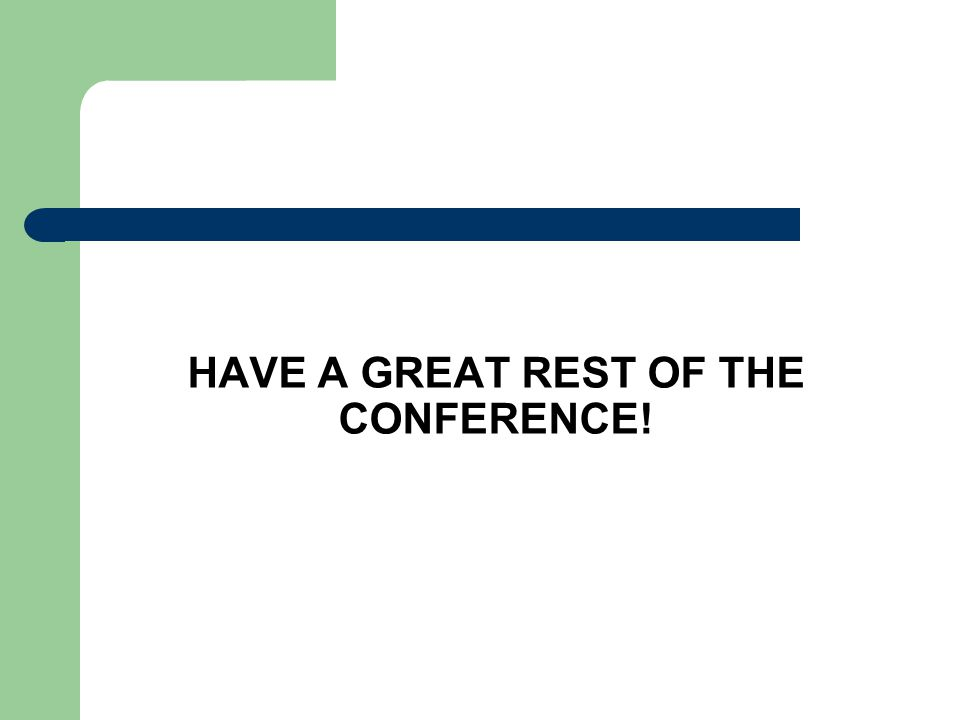 HAVE A GREAT REST OF THE CONFERENCE!