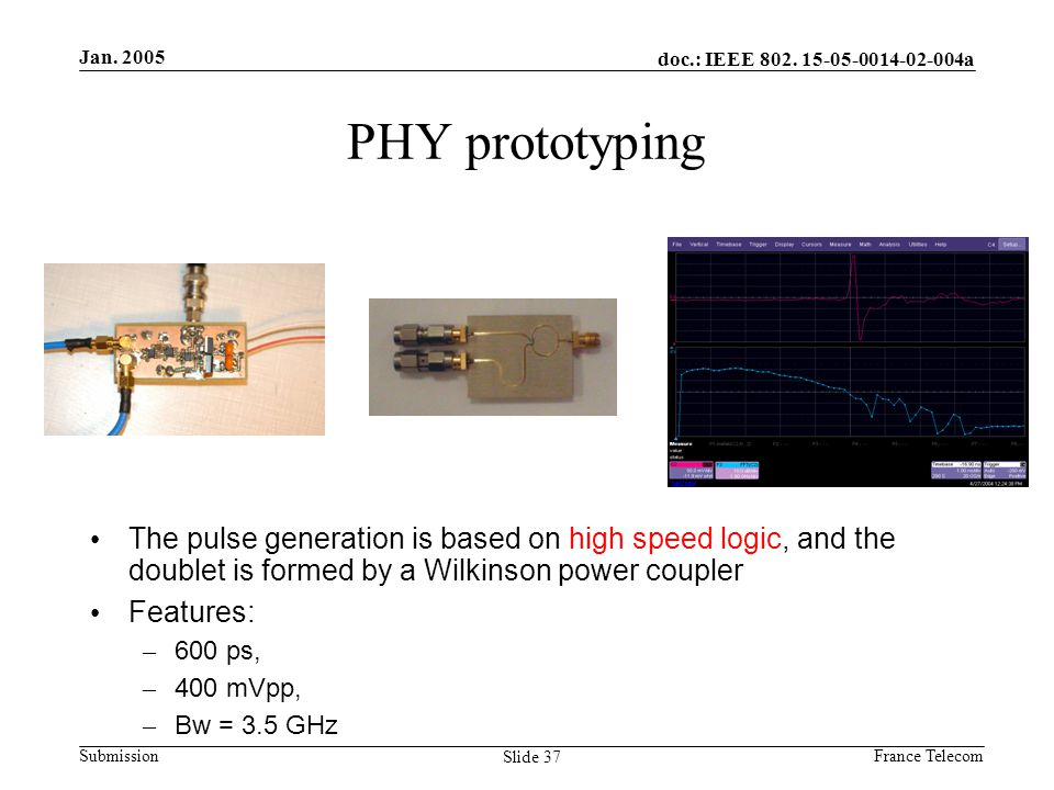Jan. 2005 France Telecom doc.: IEEE 802. 15-05-0014-02-004a Submission Slide 37 PHY prototyping The pulse generation is based on high speed logic, and
