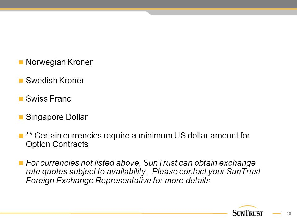 10 Norwegian Kroner Swedish Kroner Swiss Franc Singapore Dollar ** Certain currencies require a minimum US dollar amount for Option Contracts For currencies not listed above, SunTrust can obtain exchange rate quotes subject to availability.