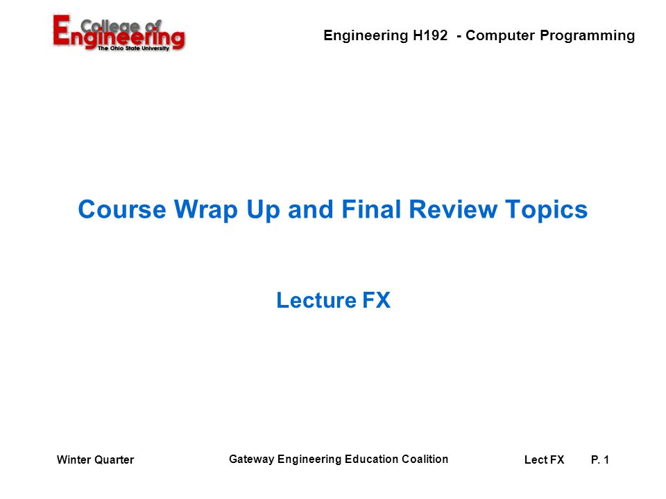 Engineering H192 - Computer Programming Gateway Engineering Education Coalition Lect FXP. 1Winter Quarter Course Wrap Up and Final Review Topics Lectu
