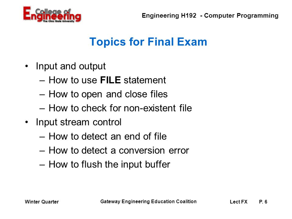 Engineering H192 - Computer Programming Gateway Engineering Education Coalition Lect FXP. 6Winter Quarter Topics for Final Exam Input and output –How