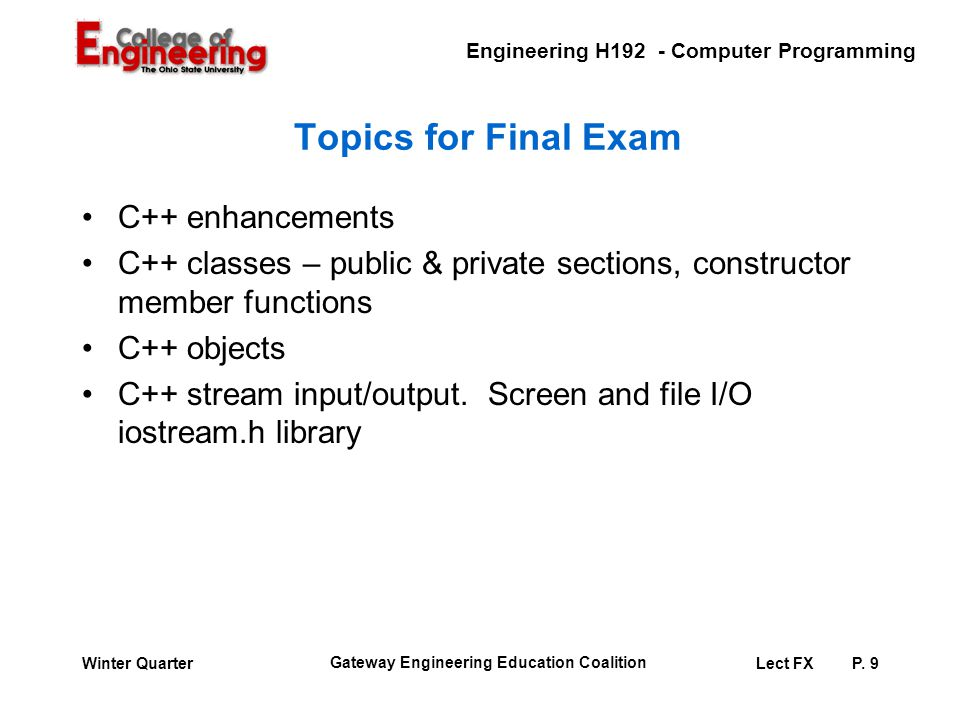 Engineering H192 - Computer Programming Gateway Engineering Education Coalition Lect FXP. 9Winter Quarter Topics for Final Exam C++ enhancements C++ c