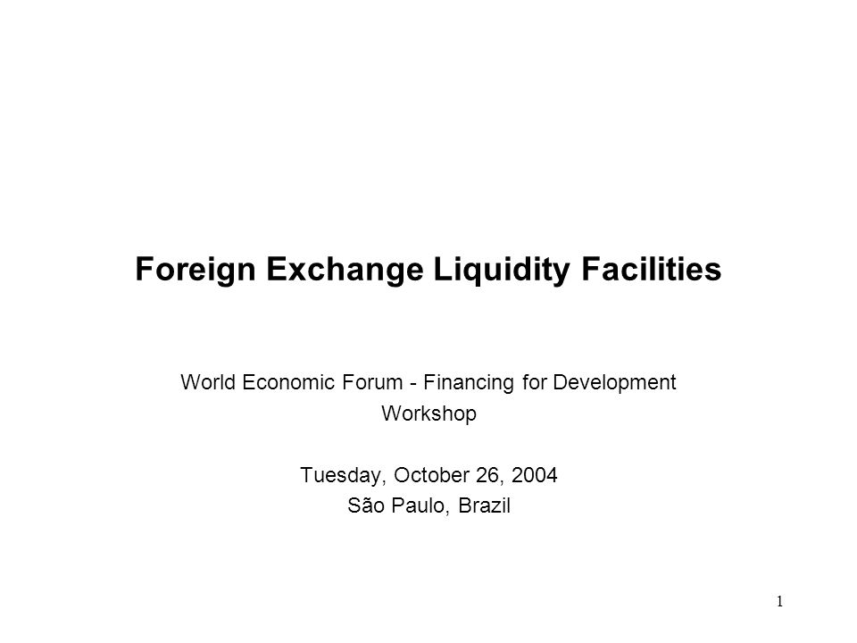 1 Foreign Exchange Liquidity Facilities World Economic Forum - Financing for Development Workshop Tuesday, October 26, 2004 São Paulo, Brazil