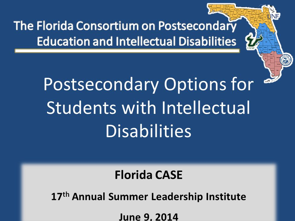 Postsecondary Options for Students with Intellectual Disabilities Florida CASE 17 th Annual Summer Leadership Institute June 9, 2014