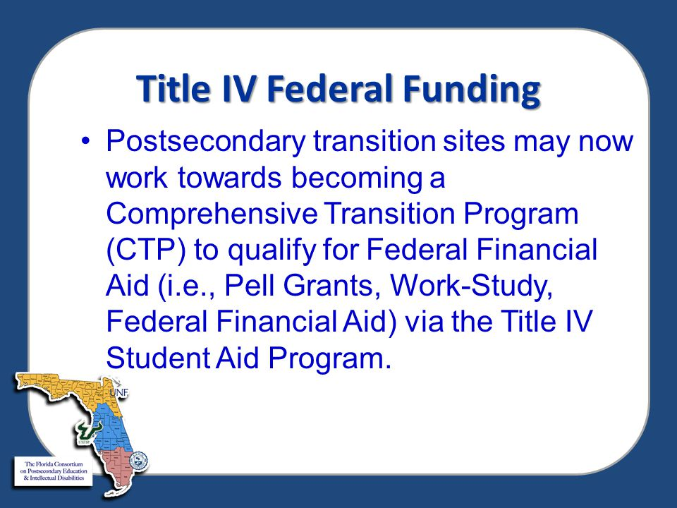 Title IV Federal Funding Postsecondary transition sites may now work towards becoming a Comprehensive Transition Program (CTP) to qualify for Federal Financial Aid (i.e., Pell Grants, Work-Study, Federal Financial Aid) via the Title IV Student Aid Program.