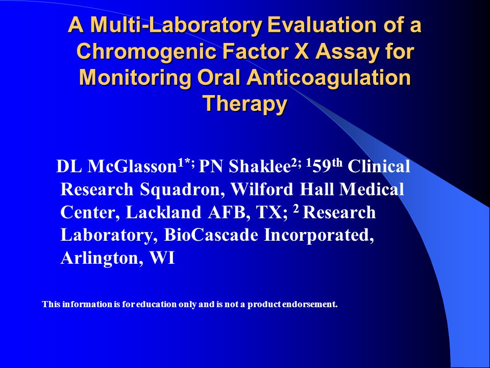 A Multi-Laboratory Evaluation of a Chromogenic Factor X Assay for Monitoring Oral Anticoagulation Therapy DL McGlasson 1*; PN Shaklee 2; 1 59 th Clinical Research Squadron, Wilford Hall Medical Center, Lackland AFB, TX; 2 Research Laboratory, BioCascade Incorporated, Arlington, WI This information is for education only and is not a product endorsement.
