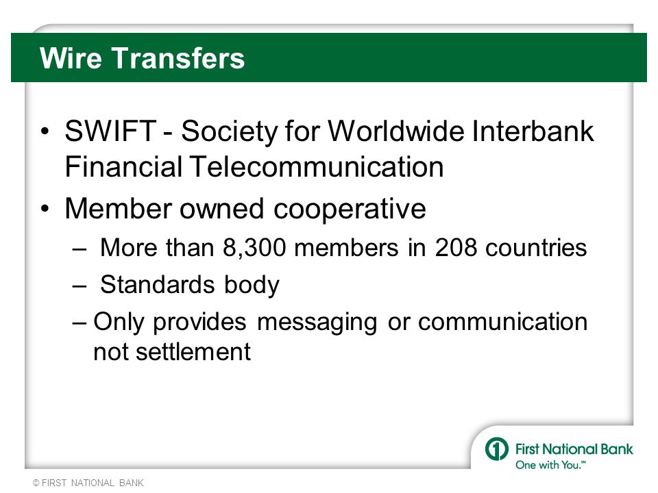 © FIRST NATIONAL BANK Wire Transfers SWIFT - Society for Worldwide Interbank Financial Telecommunication Member owned cooperative – More than 8,300 members in 208 countries – Standards body –Only provides messaging or communication not settlement