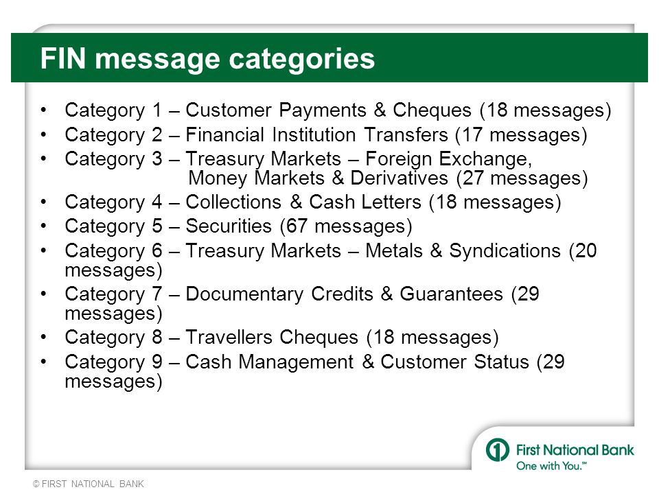© FIRST NATIONAL BANK FIN message categories Category 1 – Customer Payments & Cheques (18 messages) Category 2 – Financial Institution Transfers (17 messages) Category 3 – Treasury Markets – Foreign Exchange, Money Markets & Derivatives (27 messages) Category 4 – Collections & Cash Letters (18 messages) Category 5 – Securities (67 messages) Category 6 – Treasury Markets – Metals & Syndications (20 messages) Category 7 – Documentary Credits & Guarantees (29 messages) Category 8 – Travellers Cheques (18 messages) Category 9 – Cash Management & Customer Status (29 messages)