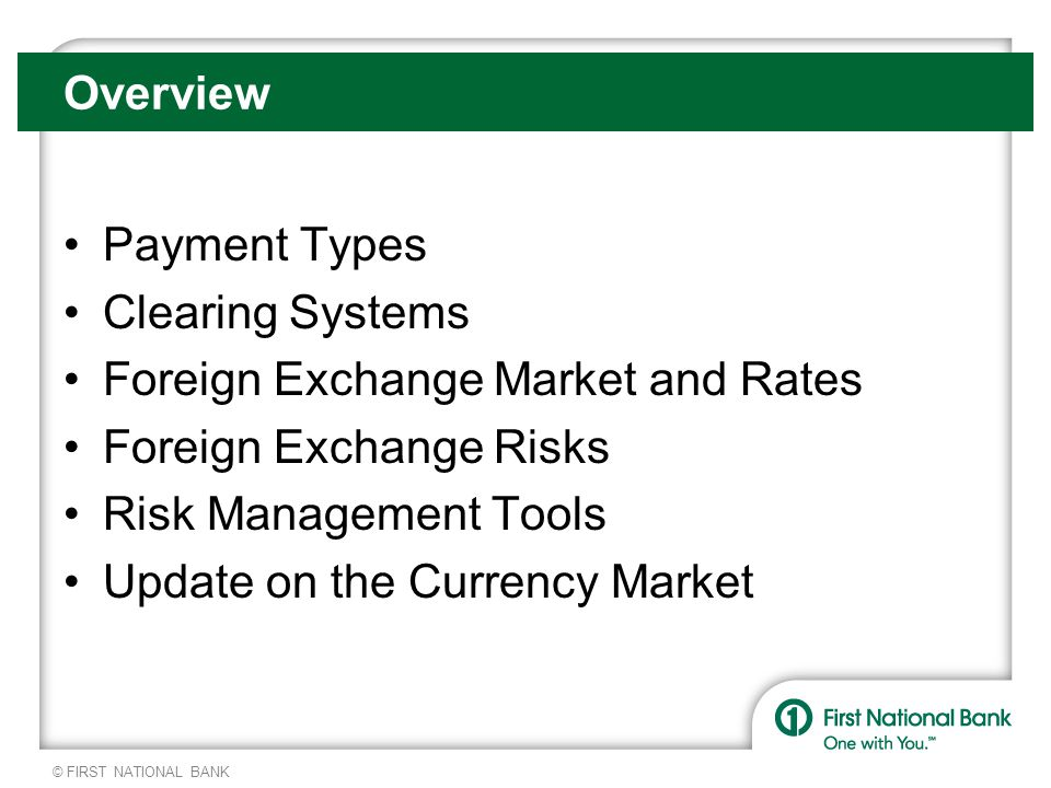 © FIRST NATIONAL BANK Forward Market Forward FX Market – Provides an exchange rate for a future delivery of currencies to be fixed today Forwards are available in most currencies with standard maturities in one, two, three, six, nine, and 12 months The relationship between the spot and forward market is based upon the interest rate parity