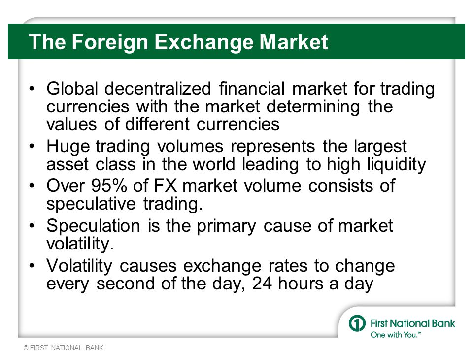 © FIRST NATIONAL BANK The Foreign Exchange Market Global decentralized financial market for trading currencies with the market determining the values of different currencies Huge trading volumes represents the largest asset class in the world leading to high liquidity Over 95% of FX market volume consists of speculative trading.