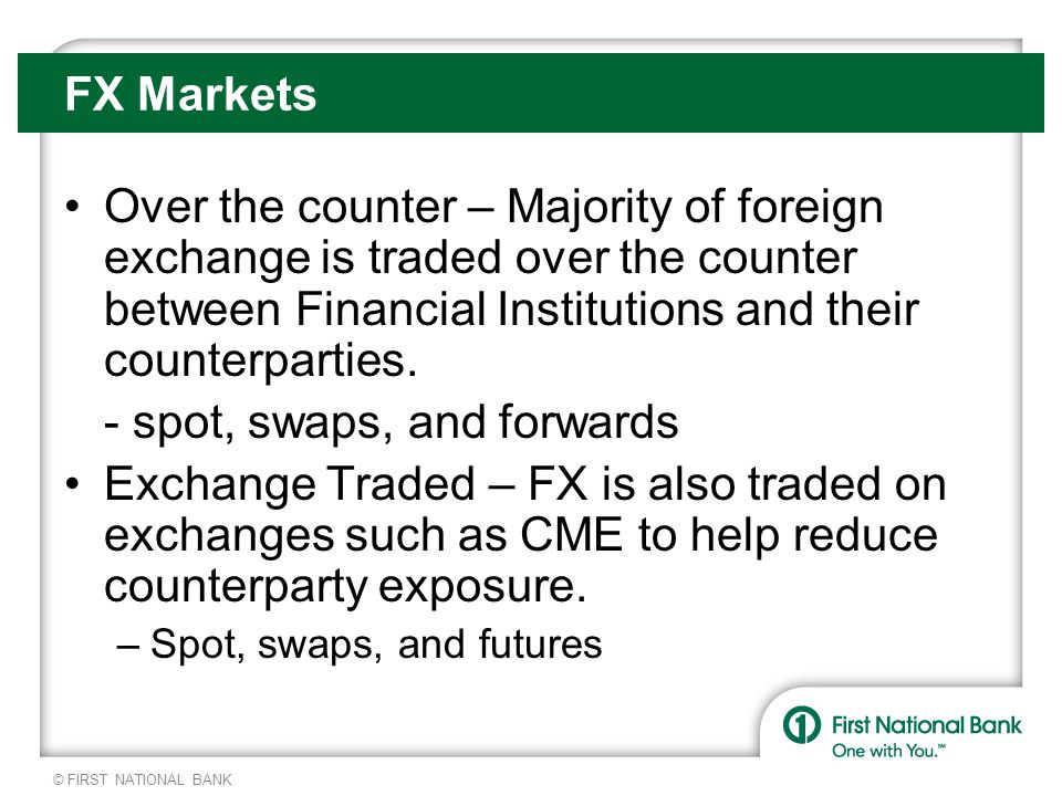 © FIRST NATIONAL BANK FX Markets Over the counter – Majority of foreign exchange is traded over the counter between Financial Institutions and their counterparties.