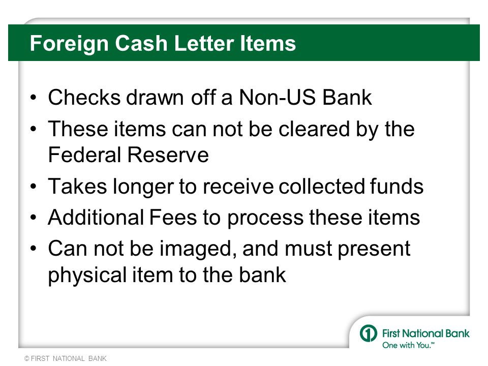 © FIRST NATIONAL BANK Foreign Cash Letter Items Checks drawn off a Non-US Bank These items can not be cleared by the Federal Reserve Takes longer to receive collected funds Additional Fees to process these items Can not be imaged, and must present physical item to the bank