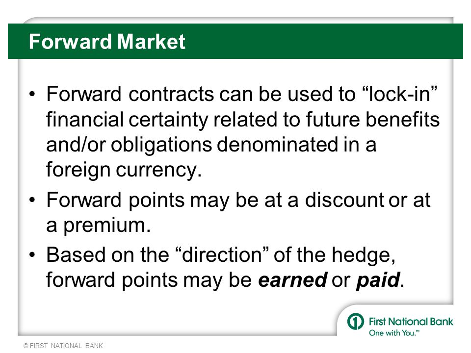 © FIRST NATIONAL BANK Forward contracts can be used to lock-in financial certainty related to future benefits and/or obligations denominated in a foreign currency.