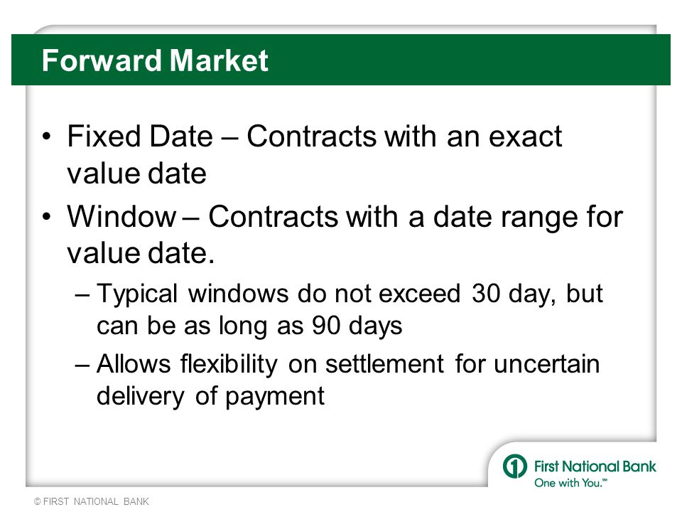 © FIRST NATIONAL BANK Forward Market Fixed Date – Contracts with an exact value date Window – Contracts with a date range for value date.
