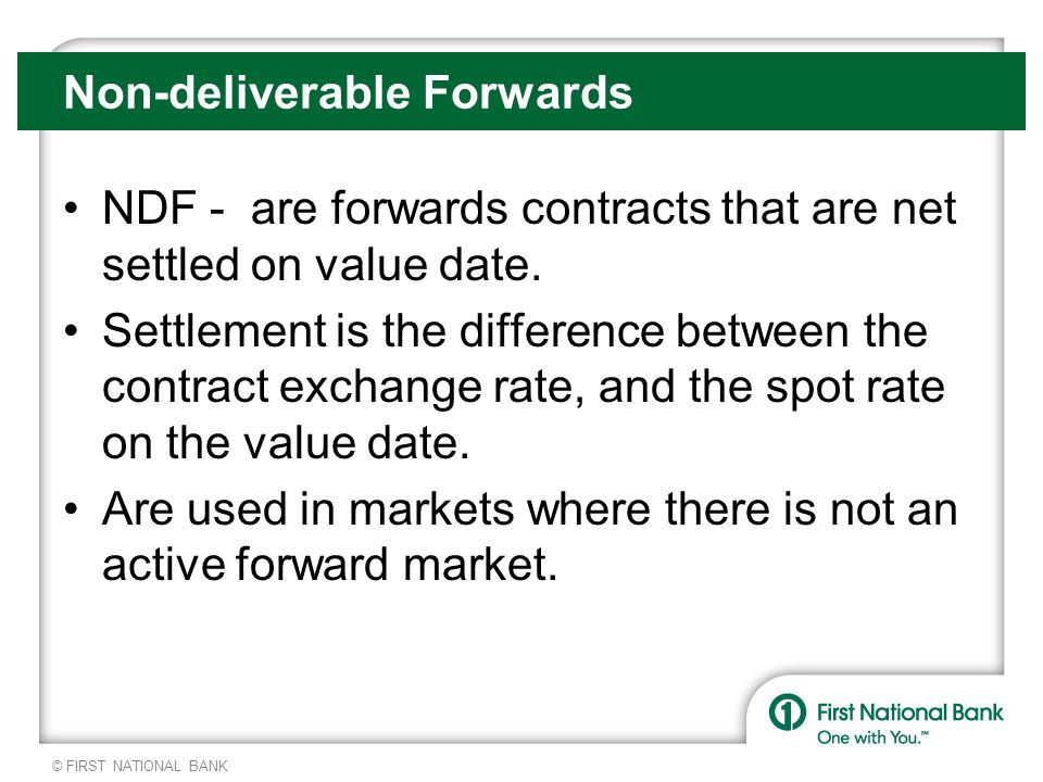 © FIRST NATIONAL BANK Non-deliverable Forwards NDF - are forwards contracts that are net settled on value date.