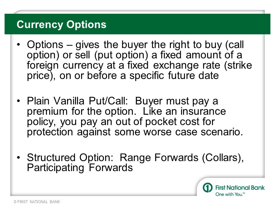 © FIRST NATIONAL BANK Currency Options Options – gives the buyer the right to buy (call option) or sell (put option) a fixed amount of a foreign currency at a fixed exchange rate (strike price), on or before a specific future date Plain Vanilla Put/Call: Buyer must pay a premium for the option.