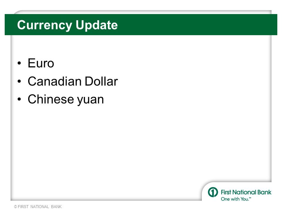 © FIRST NATIONAL BANK Currency Update Euro Canadian Dollar Chinese yuan