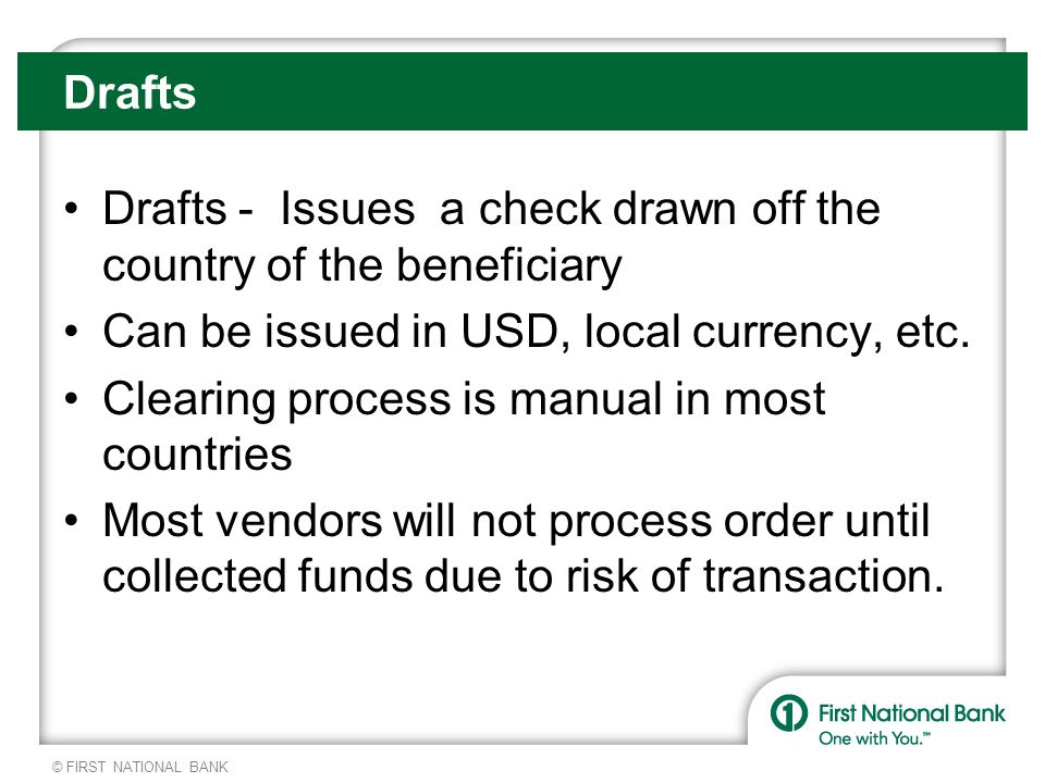 © FIRST NATIONAL BANK Drafts Drafts - Issues a check drawn off the country of the beneficiary Can be issued in USD, local currency, etc.