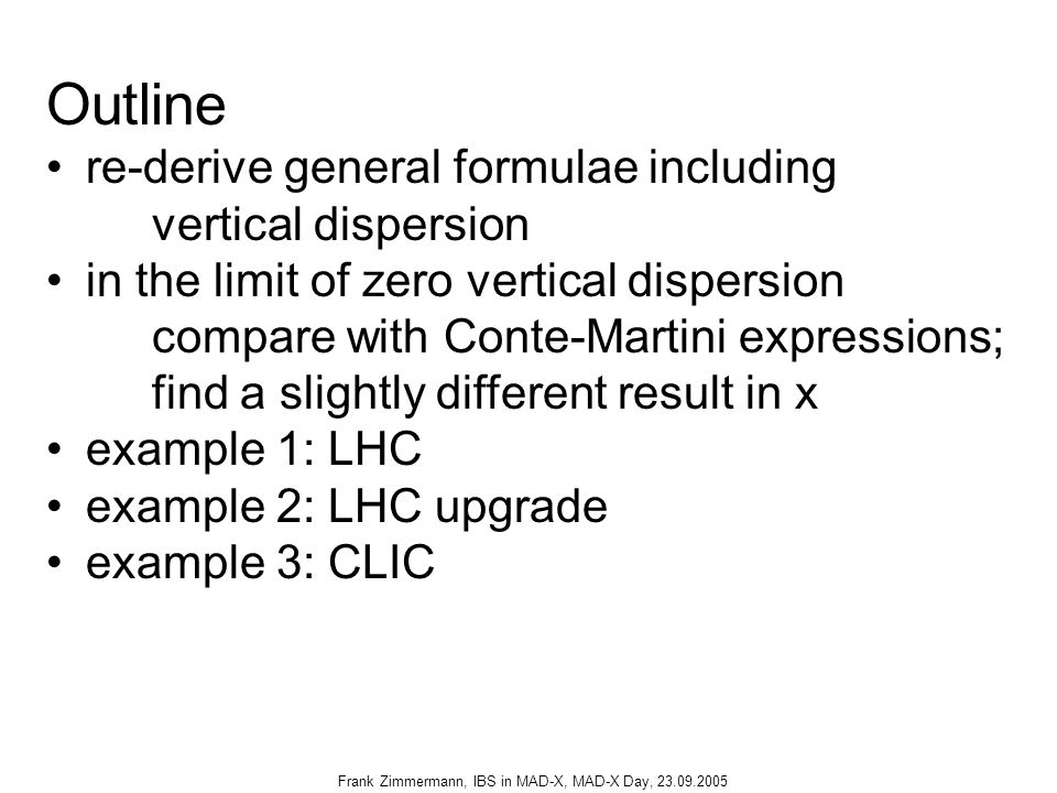Frank Zimmermann, IBS in MAD-X, MAD-X Day, 23.09.2005 Outline re-derive general formulae including vertical dispersion in the limit of zero vertical dispersion compare with Conte-Martini expressions; find a slightly different result in x example 1: LHC example 2: LHC upgrade example 3: CLIC