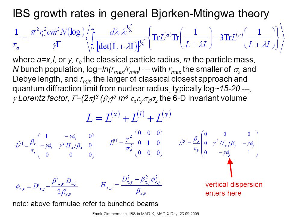 Frank Zimmermann, IBS in MAD-X, MAD-X Day, 23.09.2005 IBS growth rates in general Bjorken-Mtingwa theory where a=x,l, or y, r  the classical particle radius, m the particle mass, N bunch population, log=ln(r max /r min ) --- with r max the smaller of  x and Debye length, and r min the larger of classical closest approach and quantum diffraction limit from nuclear radius, typically log~15-20 ---,  Lorentz factor,  =(2  ) 3 (  ) 3 m 3  x  y    z the 6-D invariant volume vertical dispersion enters here note: above formulae refer to bunched beams