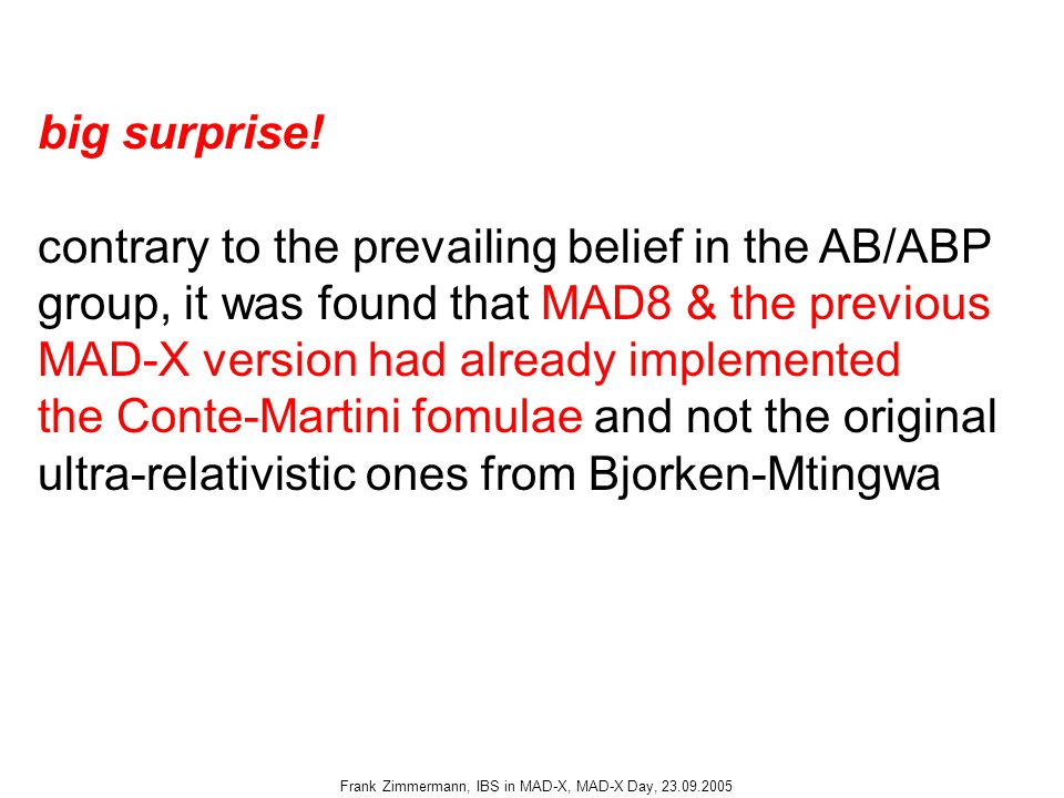 Frank Zimmermann, IBS in MAD-X, MAD-X Day, 23.09.2005 big surprise! contrary to the prevailing belief in the AB/ABP group, it was found that MAD8 & th