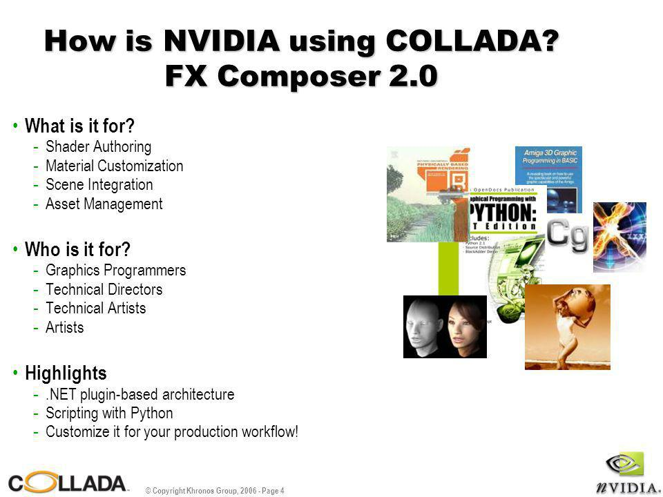 © Copyright Khronos Group, 2006 - Page 4 How is NVIDIA using COLLADA? FX Composer 2.0 What is it for? - Shader Authoring - Material Customization - Sc