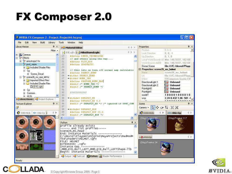© Copyright Khronos Group, 2006 - Page 6 User Interface Overview Management - Project Explorer - Library Viewer Coding - Modify shader code Properties - Modify parameter values Preview - Multiple platform views Info - Tasks and errors - Python scripting - Shader Performance Textures - Explore image resources - View render targets Properties Preview Info Textures CodingManagement