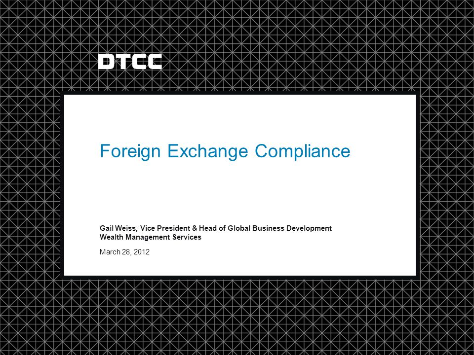 © DTCC March 28, 2012 Gail Weiss, Vice President & Head of Global Business Development Wealth Management Services Foreign Exchange Compliance
