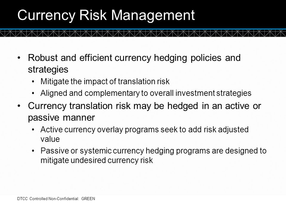© DTCC Currency Risk Management Robust and efficient currency hedging policies and strategies Mitigate the impact of translation risk Aligned and comp