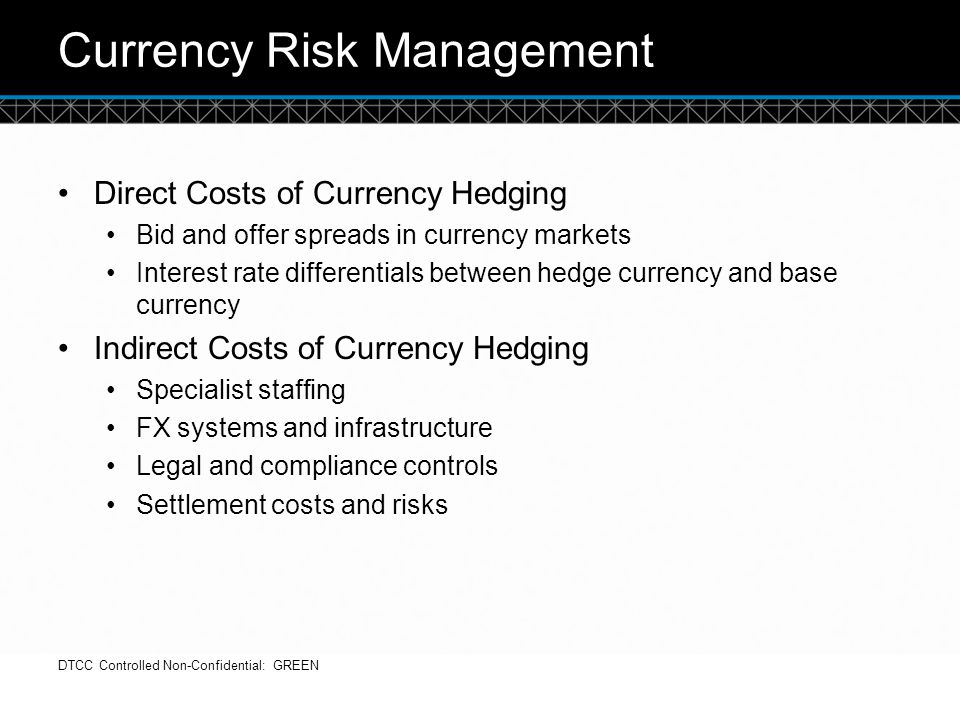 © DTCC Currency Risk Management Direct Costs of Currency Hedging Bid and offer spreads in currency markets Interest rate differentials between hedge c