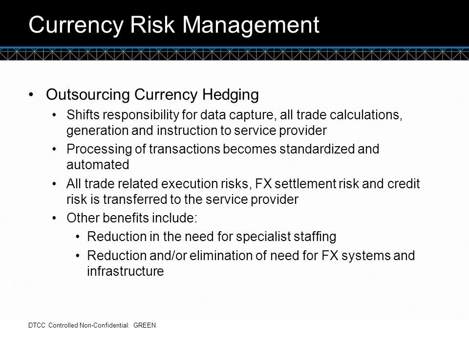 © DTCC Currency Risk Management Outsourcing Currency Hedging Shifts responsibility for data capture, all trade calculations, generation and instructio