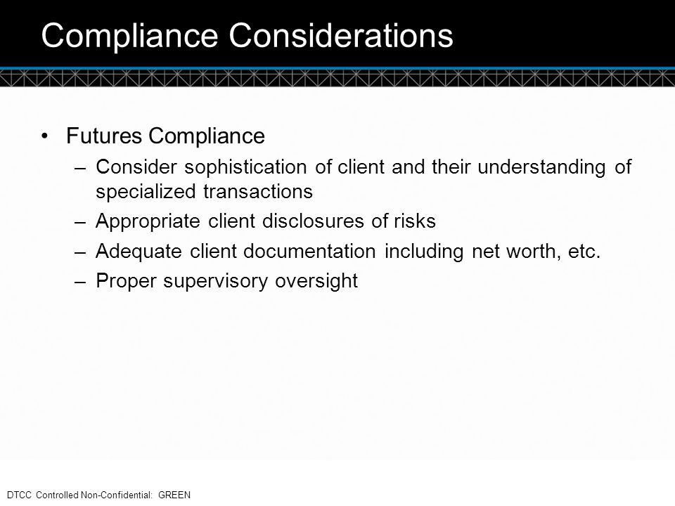 © DTCC Compliance Considerations Futures Compliance –Consider sophistication of client and their understanding of specialized transactions –Appropriat