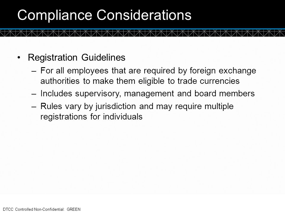 © DTCC Compliance Considerations Registration Guidelines –For all employees that are required by foreign exchange authorities to make them eligible to