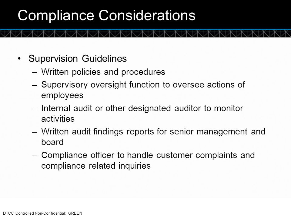 © DTCC Compliance Considerations Supervision Guidelines –Written policies and procedures –Supervisory oversight function to oversee actions of employe
