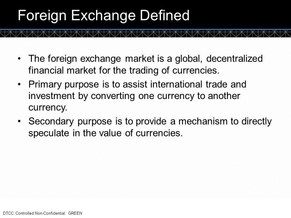 © DTCC Foreign Exchange Defined The foreign exchange market is a global, decentralized financial market for the trading of currencies. Primary purpose