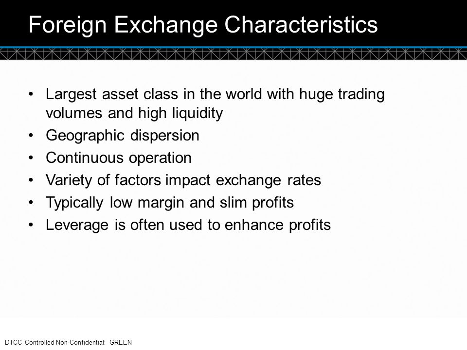 © DTCC Foreign Exchange Characteristics Largest asset class in the world with huge trading volumes and high liquidity Geographic dispersion Continuous