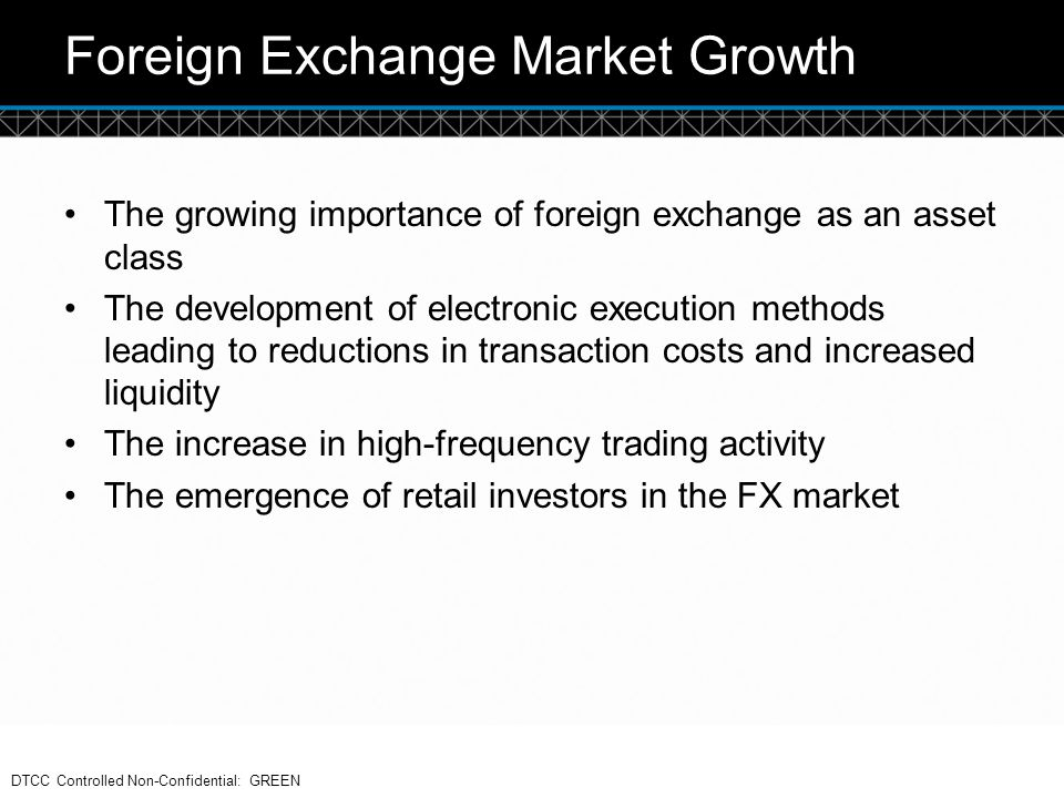 © DTCC Foreign Exchange Market Growth The growing importance of foreign exchange as an asset class The development of electronic execution methods lea