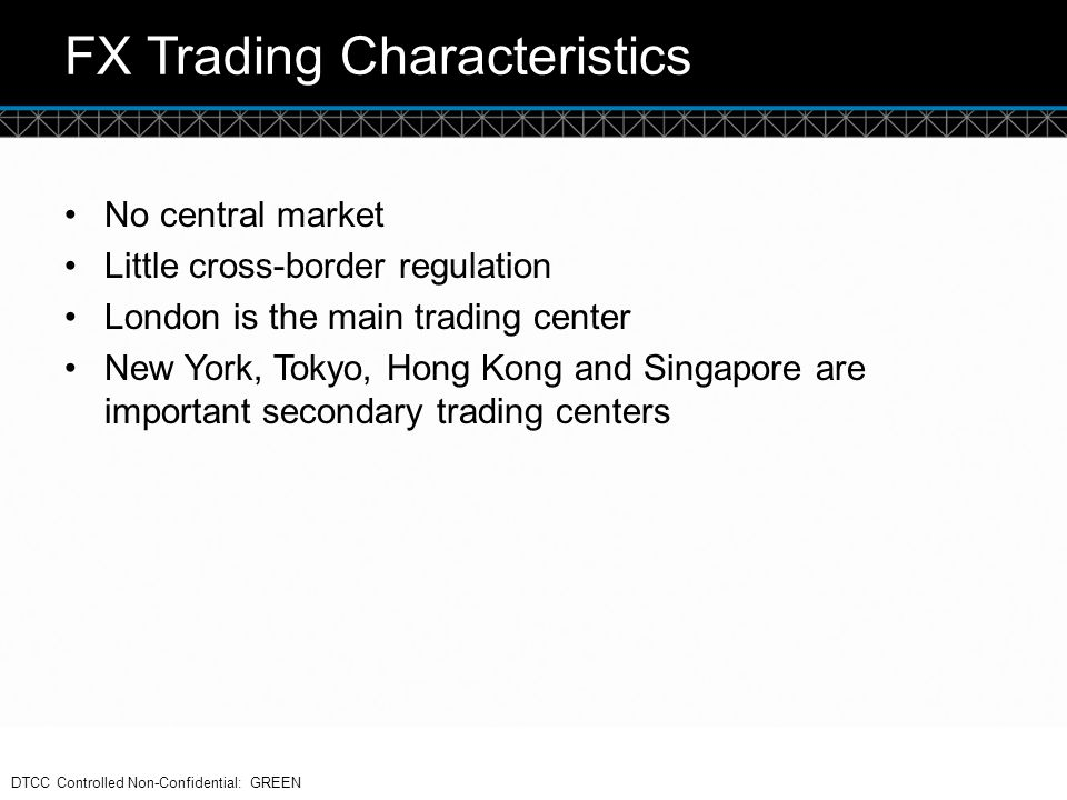 © DTCC FX Trading Characteristics No central market Little cross-border regulation London is the main trading center New York, Tokyo, Hong Kong and Si