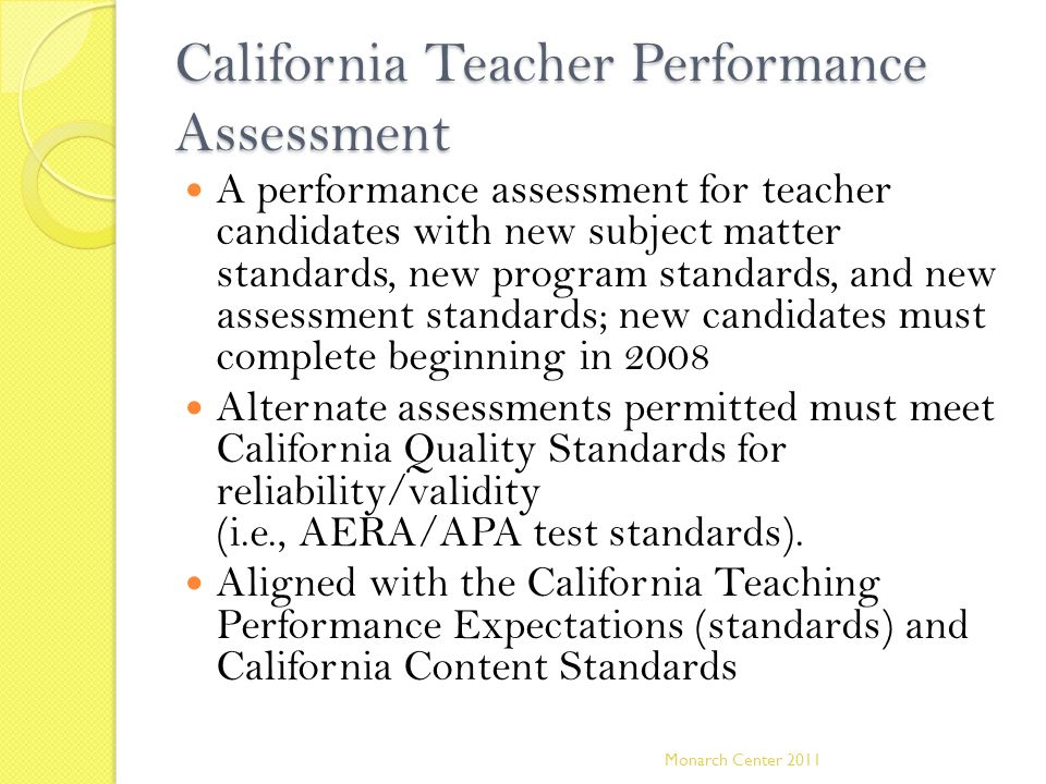 California Teacher Performance Assessment A performance assessment for teacher candidates with new subject matter standards, new program standards, and new assessment standards; new candidates must complete beginning in 2008 Alternate assessments permitted must meet California Quality Standards for reliability/validity (i.e., AERA/APA test standards).