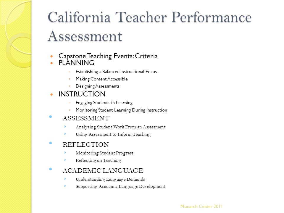 California Teacher Performance Assessment Capstone Teaching Events: Criteria PLANNING ◦ Establishing a Balanced Instructional Focus ◦ Making Content Accessible ◦ Designing Assessments INSTRUCTION ◦ Engaging Students in Learning ◦ Monitoring Student Learning During Instruction ASSESSMENT ‣ Analyzing Student Work From an Assessment ‣ Using Assessment to Inform Teaching REFLECTION ‣ Monitoring Student Progress ‣ Reflecting on Teaching ACADEMIC LANGUAGE ‣ Understanding Language Demands ‣ Supporting Academic Language Development Monarch Center 2011