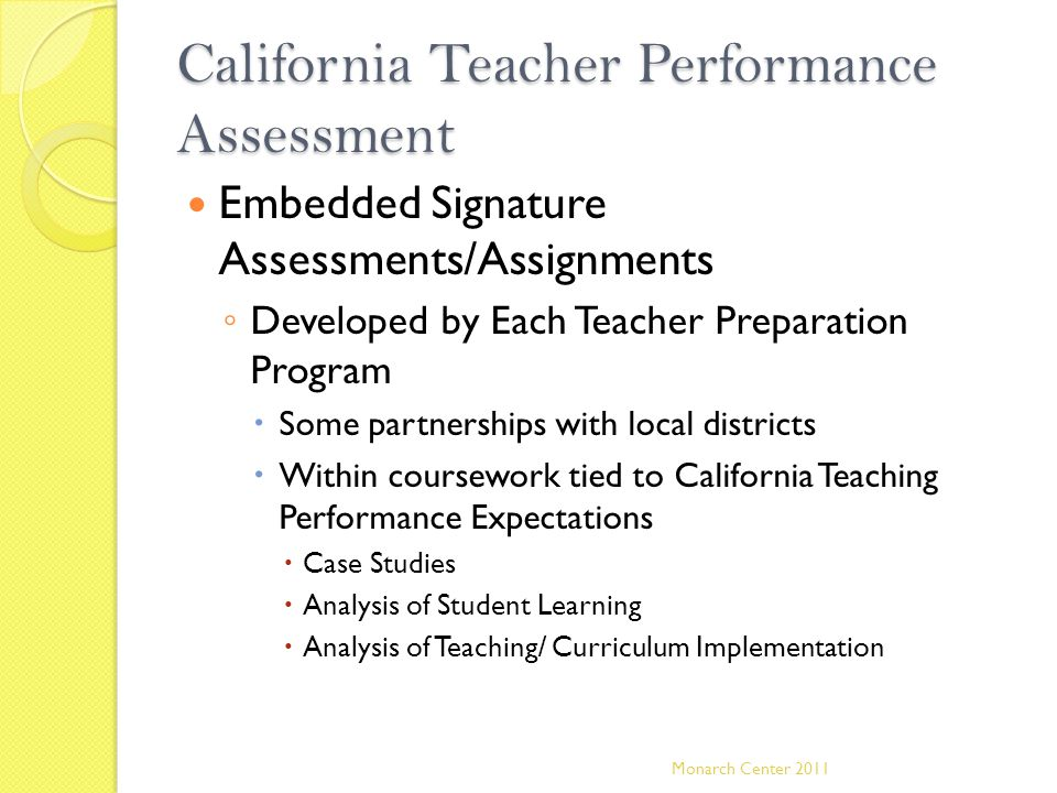 California Teacher Performance Assessment Embedded Signature Assessments/Assignments ◦ Developed by Each Teacher Preparation Program  Some partnershi