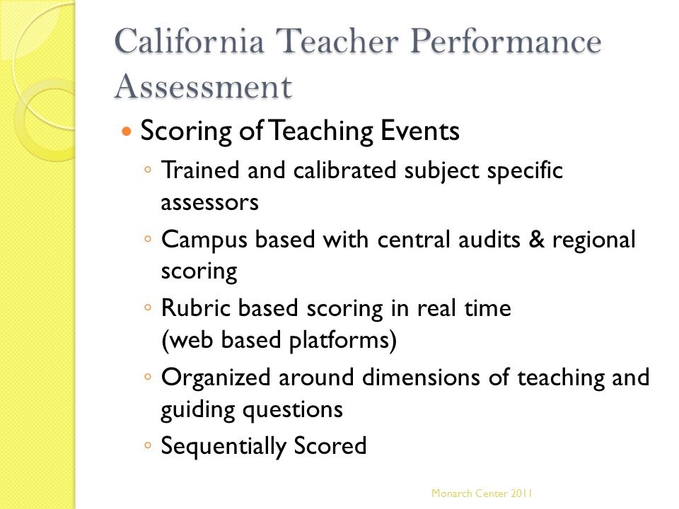 California Teacher Performance Assessment Scoring of Teaching Events ◦ Trained and calibrated subject specific assessors ◦ Campus based with central a