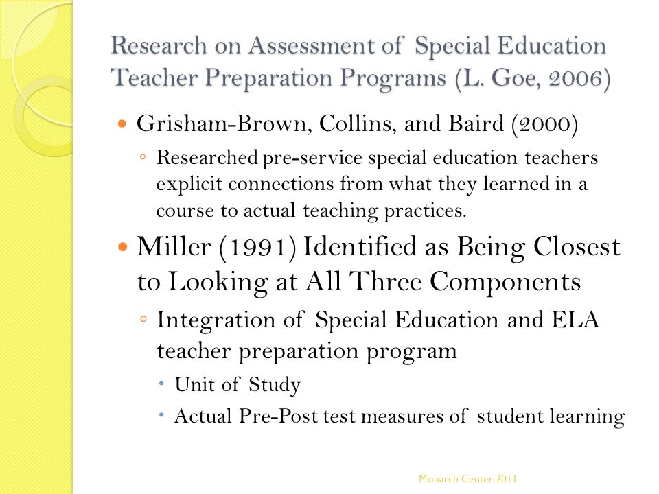 Research on Assessment of Special Education Teacher Preparation Programs (L. Goe, 2006) Grisham-Brown, Collins, and Baird (2000) ◦ Researched pre-serv