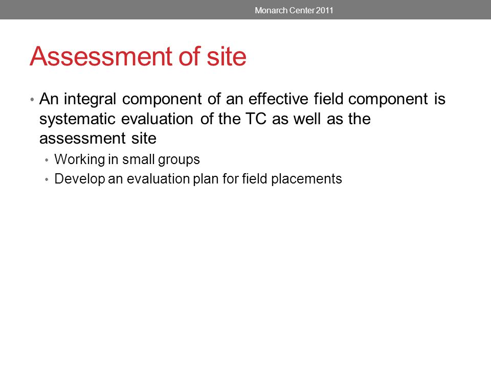 Assessment of site An integral component of an effective field component is systematic evaluation of the TC as well as the assessment site Working in small groups Develop an evaluation plan for field placements Monarch Center 2011