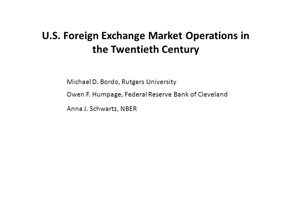 U.S. Foreign Exchange Market Operations in the Twentieth Century Michael D. Bordo, Rutgers University Owen F. Humpage, Federal Reserve Bank of Clevela