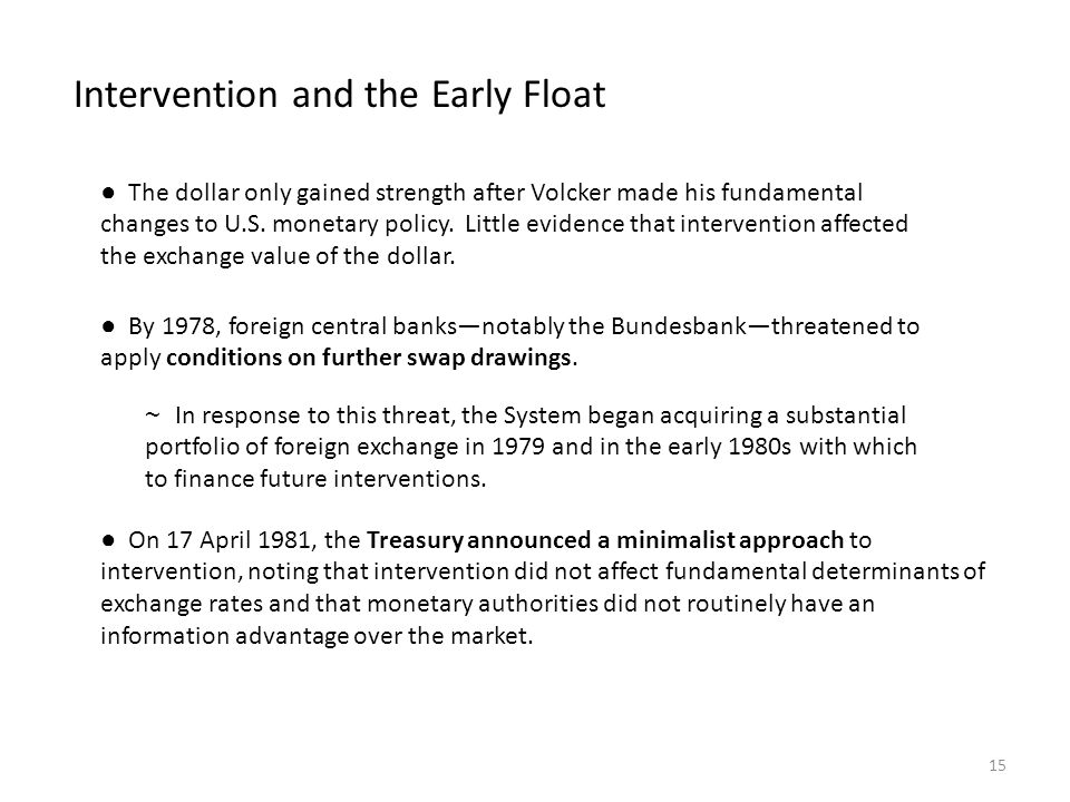 Intervention and the Early Float ● By 1978, foreign central banks—notably the Bundesbank—threatened to apply conditions on further swap drawings. ● On