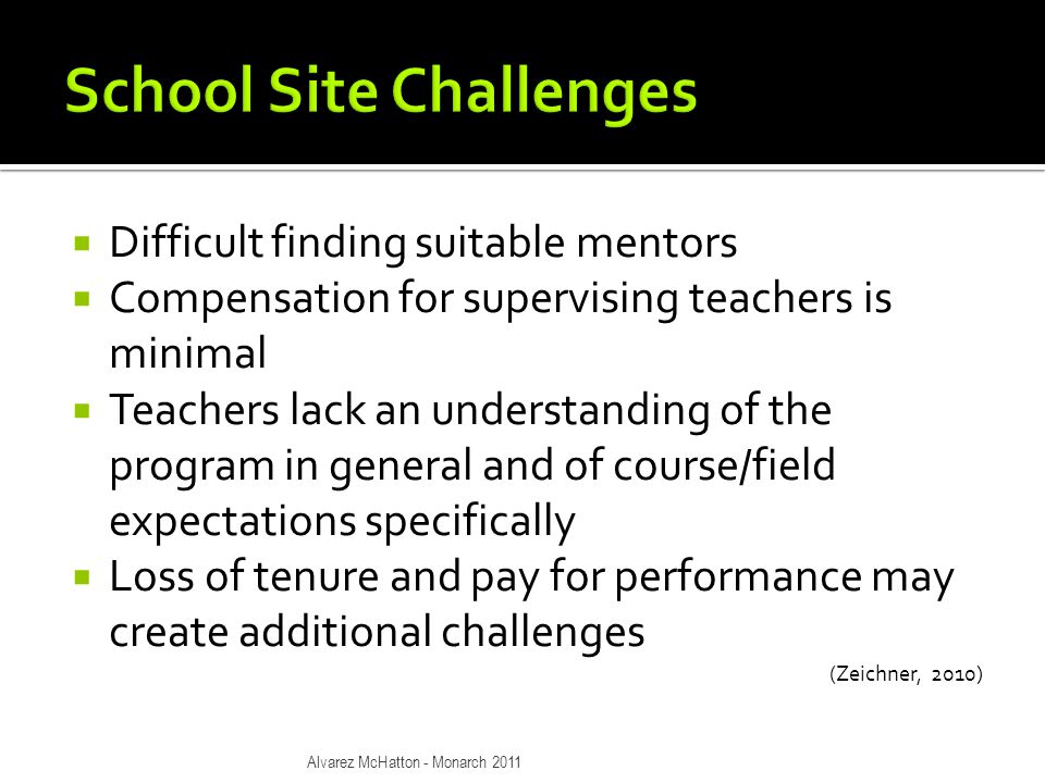  Difficult finding suitable mentors  Compensation for supervising teachers is minimal  Teachers lack an understanding of the program in general and of course/field expectations specifically  Loss of tenure and pay for performance may create additional challenges (Zeichner, 2010) Alvarez McHatton - Monarch 2011