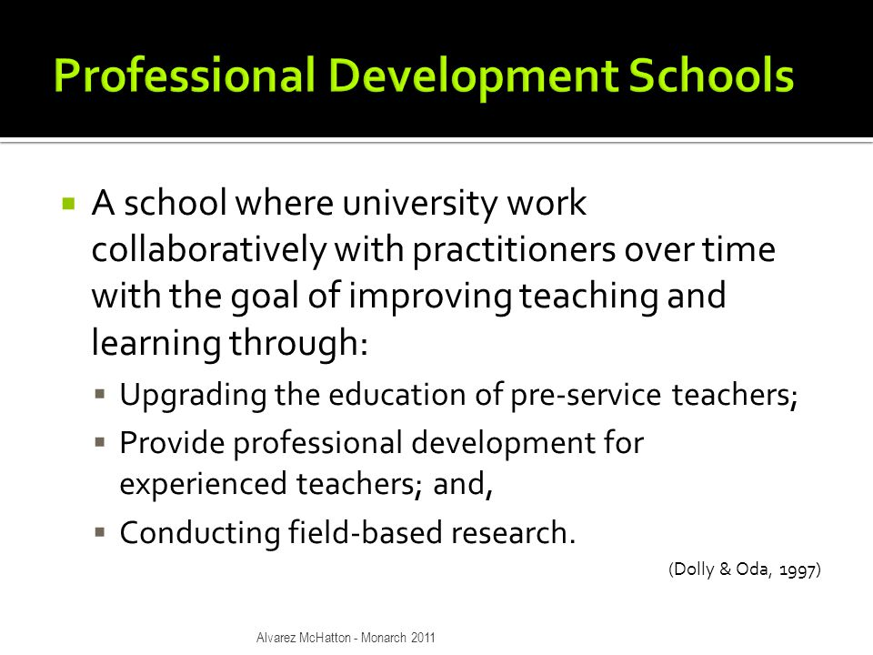  A school where university work collaboratively with practitioners over time with the goal of improving teaching and learning through:  Upgrading the education of pre-service teachers;  Provide professional development for experienced teachers; and,  Conducting field-based research.